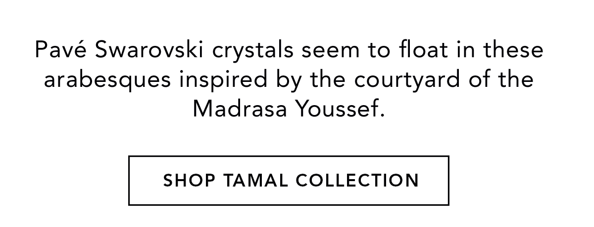 Pave Swarovski crytals seem to float in these arabesques inspired by the courtyard of the Madrasa Youseff - Shop Tamal Collection