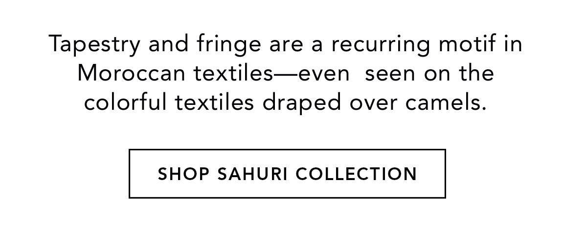 Tapestry and fringe are a recurring motif in Moroccan textiles-even seen on the colorful textiles draped over camels. - Shop Sahuri Collection