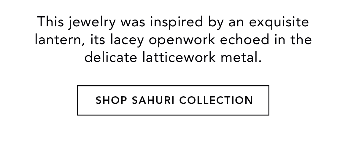 This jewelry was inspired by an exquisite lantern, its lacey openwork echoed in the delicate latticework metal. - Shop Sahuri Collection