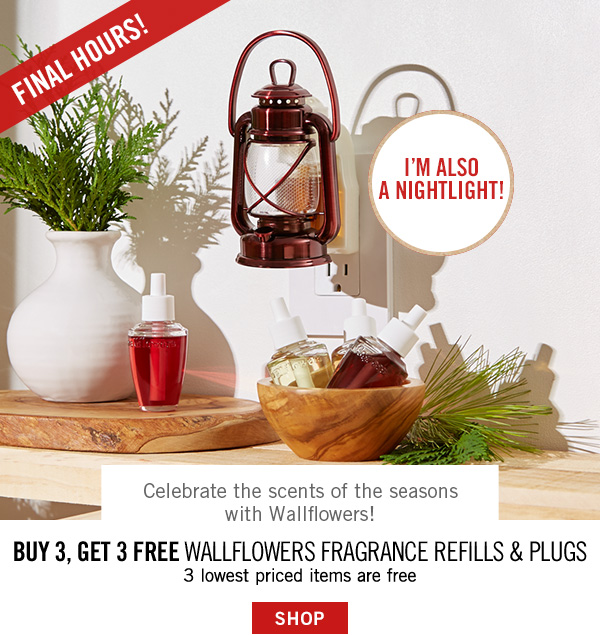 Final Hours! Celebrate the scents of the seasons with Wallflowers! Buy 3, Get 3 Free Wallflowers Fragrance Refills & Plugs - The 3 lowest priced items are free - SHOP