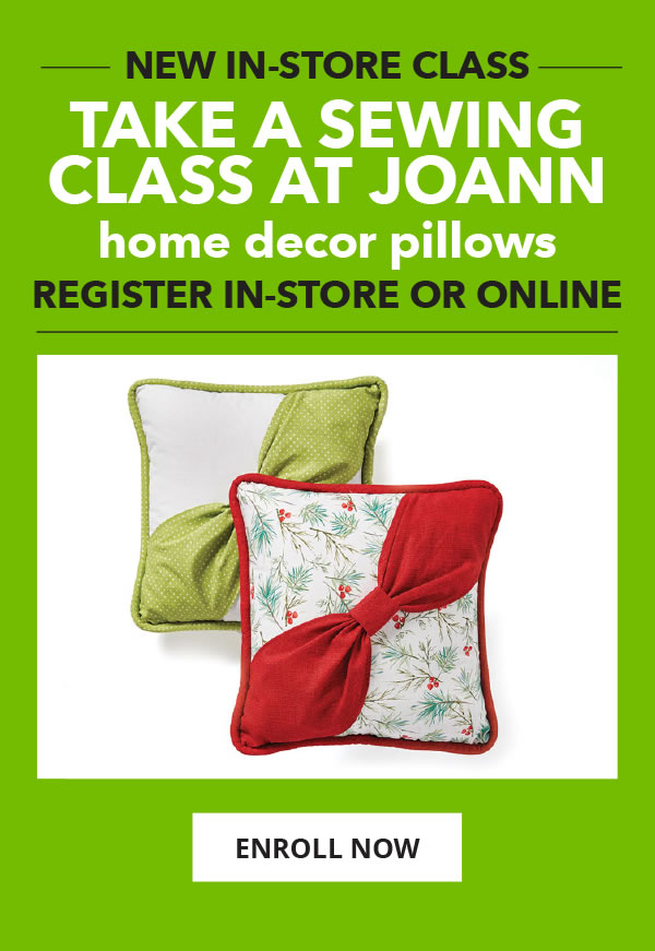 Take a Sewing Class at JOANN. New! Home Decor Pillows. ENROLL NOW.