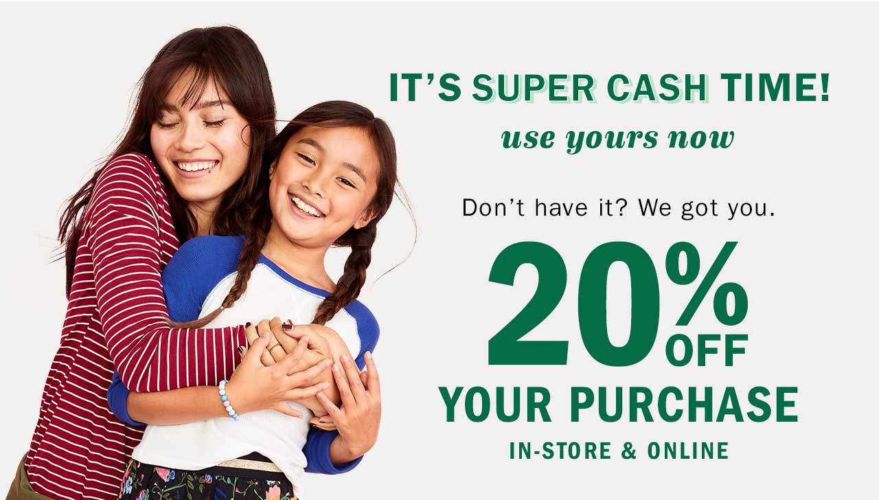 IT'S SUPER CASH TIME! use yours now | 20% OFF YOUR PURCHASE IN-STORE & ONLINE