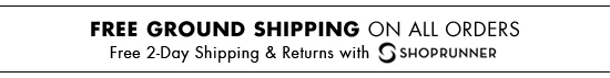 FREE GROUND SHIPPING ON ORDERS FREE 2-DAY SHIPPING & RETURNS WITH SHOPRUNNER.