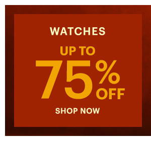 WATCHES UP TO 75% OFF