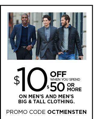 $10 off when you spend $50 or more on men's and men's big and tall clothing. Promo code OCTMENSTEN. Ends october22. Get pass for details.