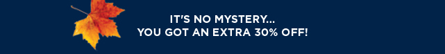 It's an all new mystery offer. Online only, take 30% off your purchase today. Shop now