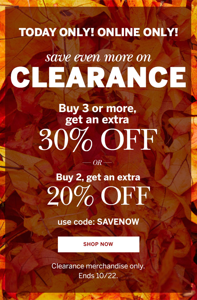 Today Only! Online Only! CLEARANCE: Buy 3 or more, get an extra 30% off. OR Buy 2, get an extra 20% off. use code: SAVENOW. SHOP NOW