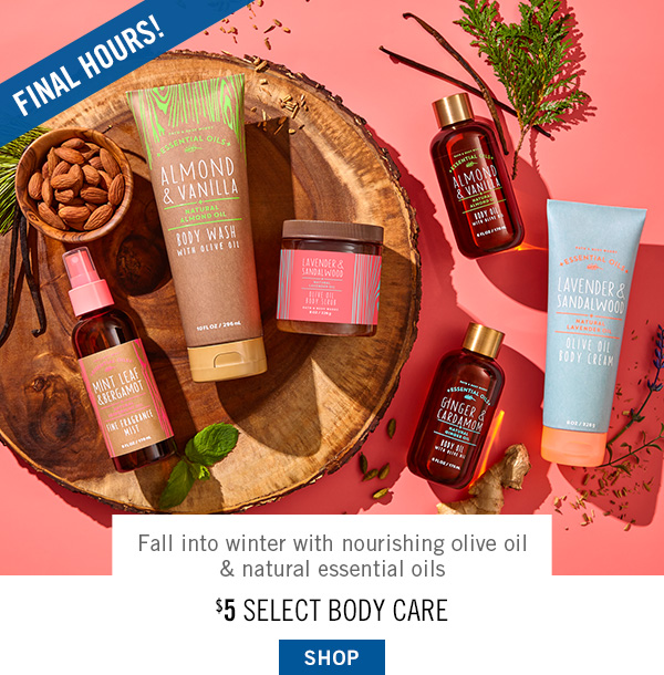 Final Hours! Fall into winter with nourishing olive oil & natural essential oils - $5 Select Body Care - SHOP