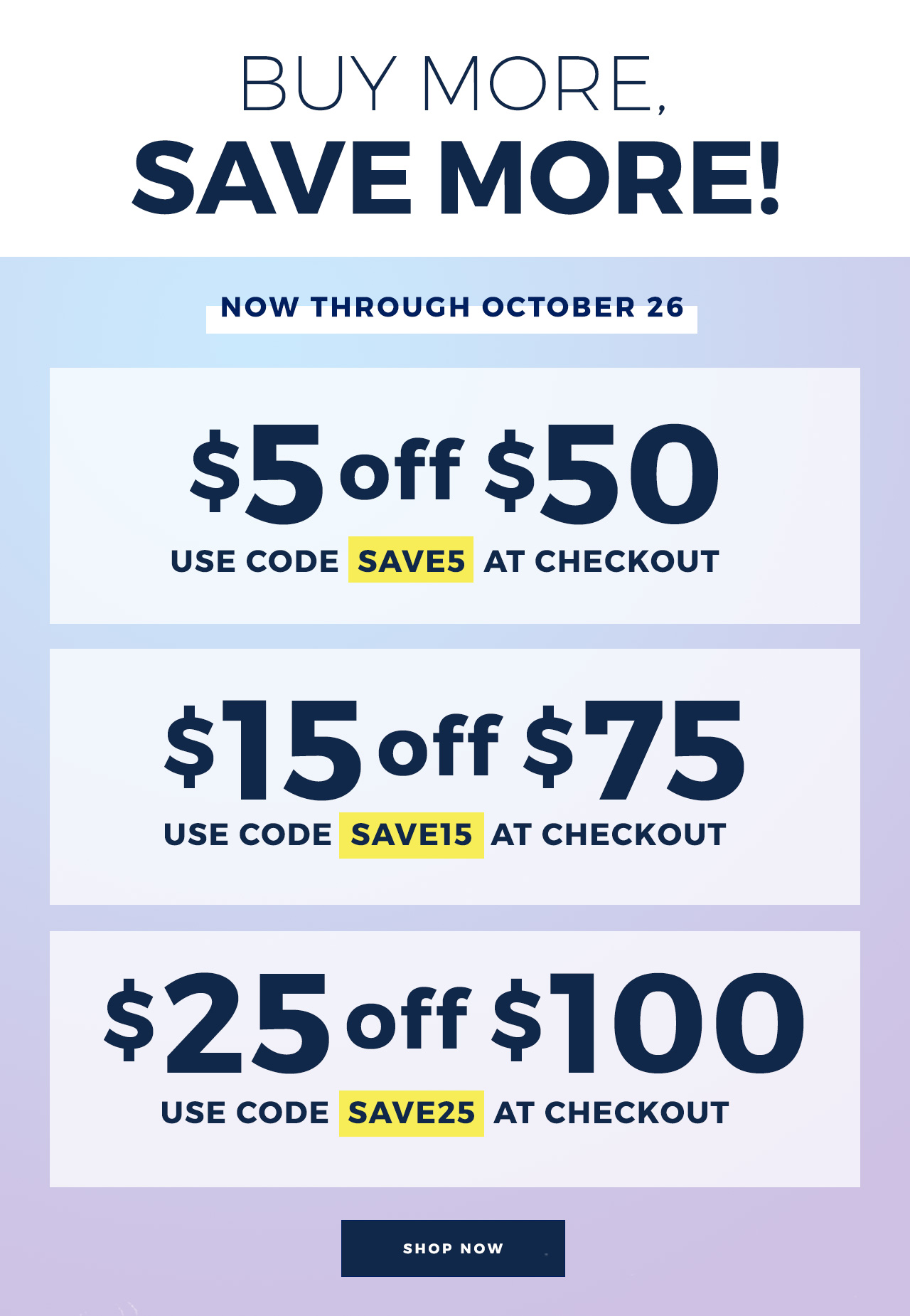 Buy More, Save More! Now through October 26th save $5 off $50, $15 off $75, $25 off $100