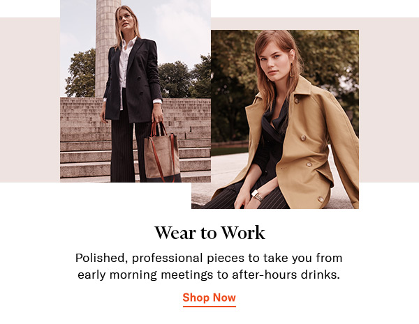 Wear to Work // Polished, professional pieces to take you from early morning meetings to after-hours drinks.