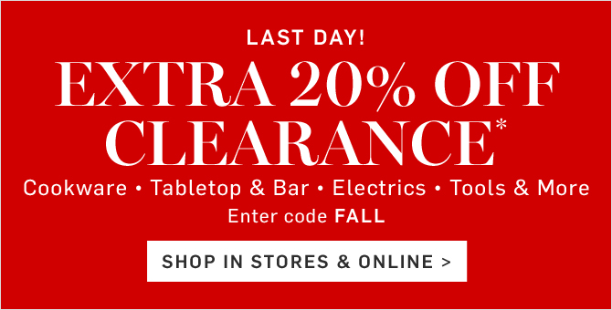 EXTRA 20% OFF CLEARANCE* - Enter code FALL - SHOP IN STORES & ONLINE