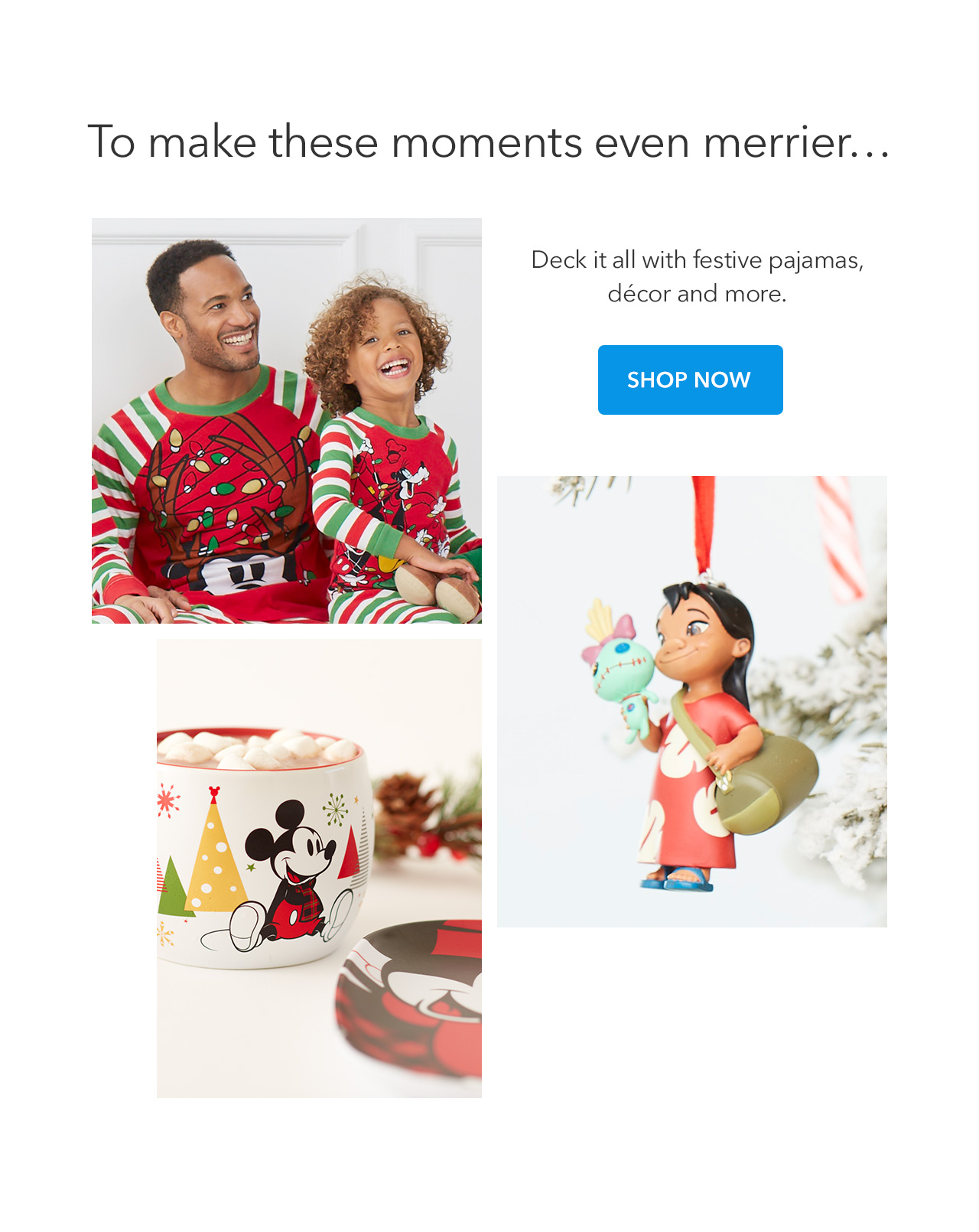 To make these moments even merrier…   Deck it all with festive pajamas, décor and more.  | Shop Now