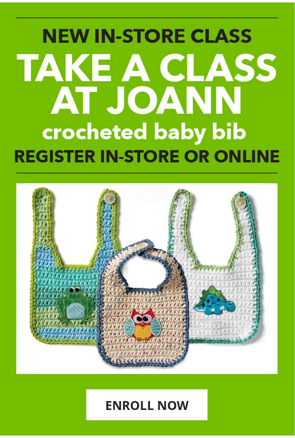 New in-store class. Take a class at JOANN. Crocheted Baby Bib. Register in-store or online. ENROLL NOW.