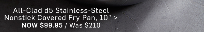 "All-Clad d5 Stainless-Steel Nonstick Covered Fry Pan, 10"" - Now $99.95"
