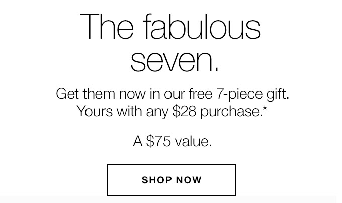 The fabulous seven. Get them now in our free 7-piece gift. Yours with any $28 purchase.* A $75 value. SHOP NOW