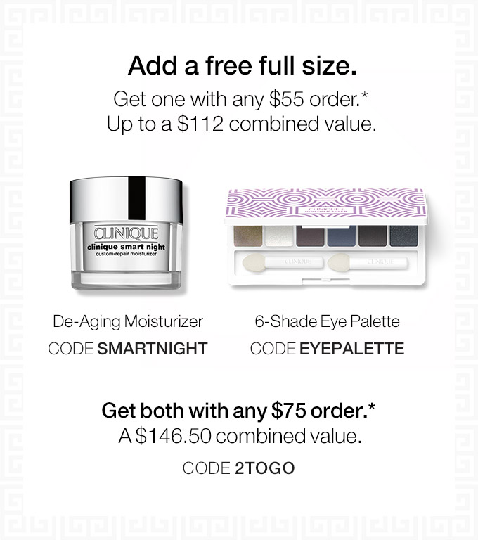 Add a free full size. Get one with any $55 order. *Up to a $112 combined value. De-Aging Moisturizer CODE SMARTNIGHT 6-Shade Eye Palette CODE EYEPALETTE Get both with any $75 order.* A $146.50 combined value. CODE 2TOGO