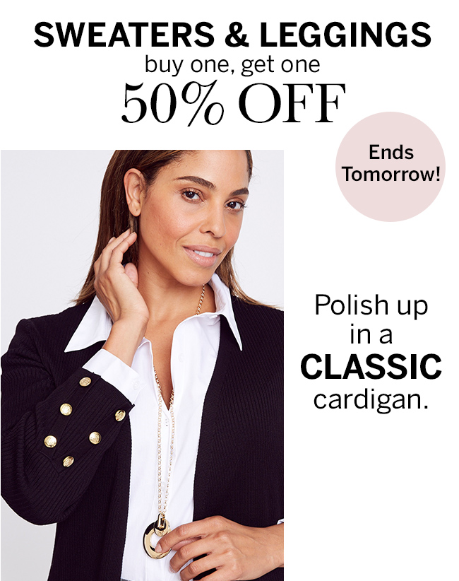 SWEATERS & LEGGINGS: Buy one, get one 50% off. Ends tomorrow! Polish up in a classic cardigan.