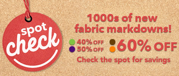 Spot Check. Thousands of new fabric markdowns! Check the spot for savings.