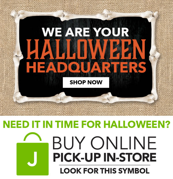 we are your Halloween Headquarters. SHOP NOW. Need it in time for Halloween? Buy online, pick-up in-store.