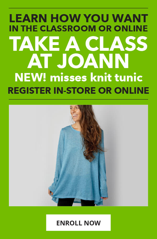 Take a Class at JOANN. New! Misses Knit Tunic. Register in-store or online. ENROLL NOW.
