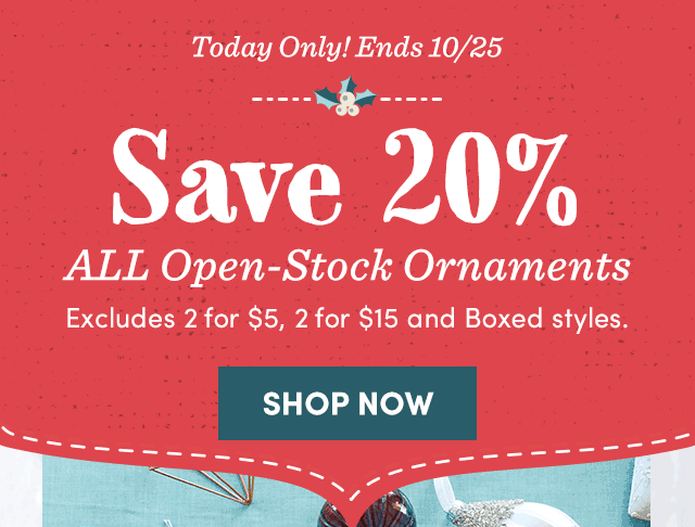 Save 20% All Open-Stock Ornaments. Exclusions Apply. Shop Now ›