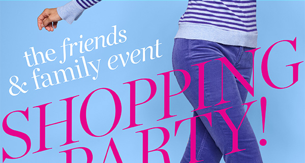 The Friends & Family event Shopping Party! All day tomorrow in stores! And enjoy 30% off everything in stores & online.