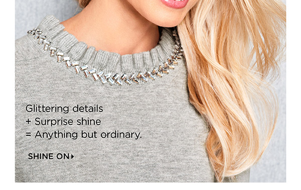 Glittering details + Surprise shine = Anything but ordinary. Shine On