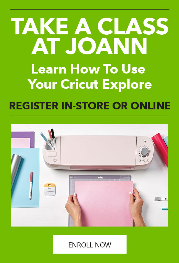 Take a Class at JOANN. Learn How To Use Your Cricut Explore. ENROLL NOW.