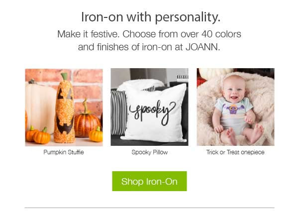Iron on with personality. Make it festive. Choose from over 40 colors and finishes of iron-on at JOANN. SHOP IRON-ON.