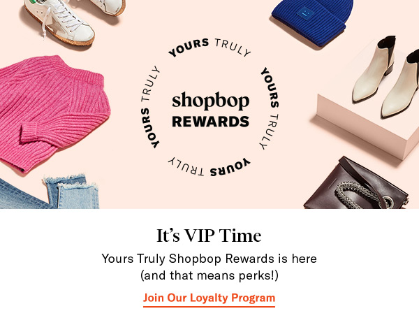 Sign up for Yours Truly Shopbop Rewards—and get your perks.