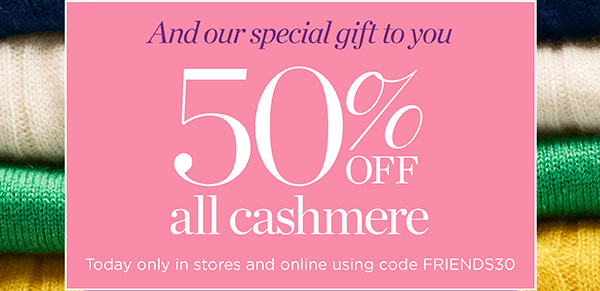 And our special gift to you, 50% off all cashmere. Today only in stores and online using code FRIENDS30