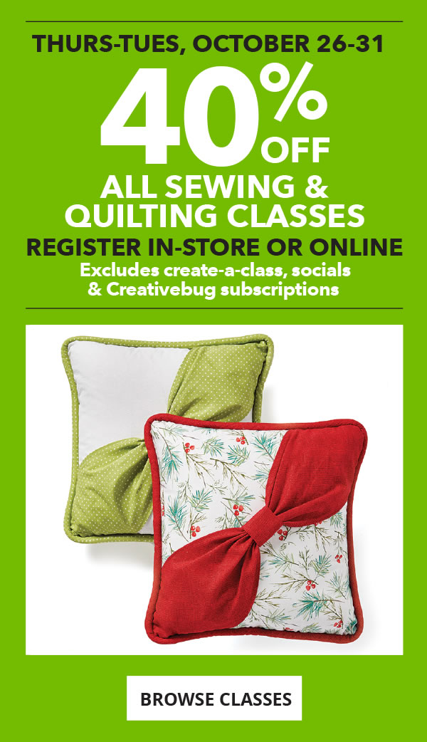 40% off All Sewing and Quilting Classes Thurs-Tues, Oct 26-31. Register in-store or online. Excludes Create-a-Class, Socials and Creativebug subscriptions. BROWSE CLASSES.