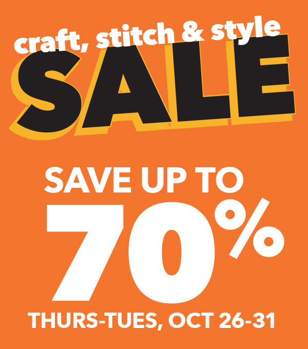 Craft, Stitch and Style Sale. Save up to 70% Thursday to Tuesday Oct 26-31.