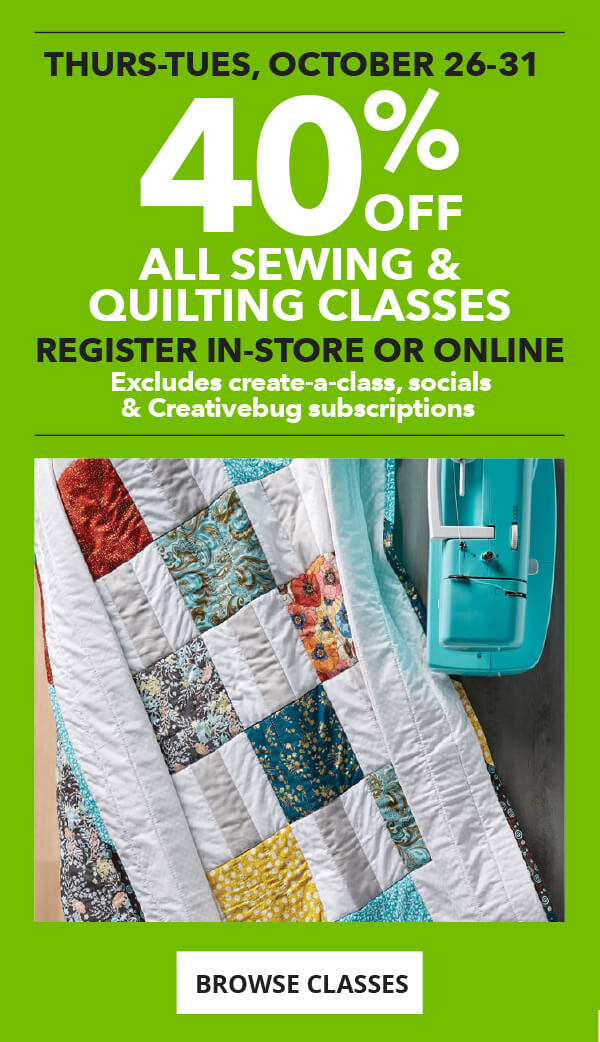 40% off All Sewing and Quilting Classes.Register in-store or online.Excludes Create-a-Class, Socials and Creativebug subscriptions.BROWSE CLASSES.