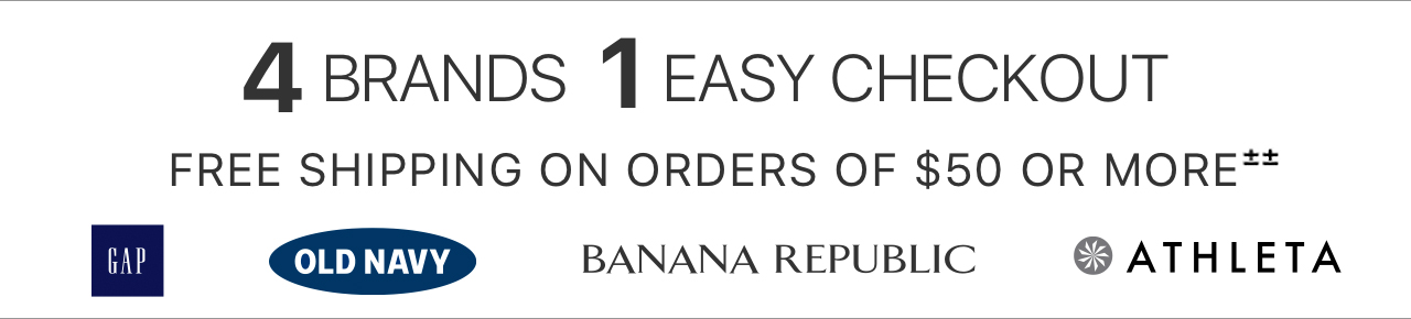 4 BRANDS, 1 EASY CHECKOUT | FREE SHIPPING ON ORDERS OF $50 OR MORE±± | GAP | OLD NAVY | BANANA REPUBLIC | ATHLETA