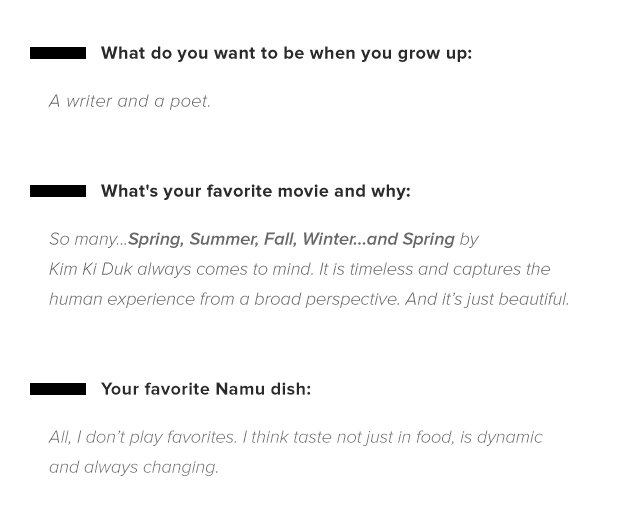 What do you want to be when you grow up: A writer and a poet. — What's your favorite movie and why: So many...Spring, Summer, Fall, Winter...and Spring by Kim Ki Duk always comes to mind. It is timeless and captures the human experience from a broad perspective. And it's just beautiful. — Your favorite Namu dish: All, I don't play favorites. I think taste not just in food, is subject dynamic and always changing.