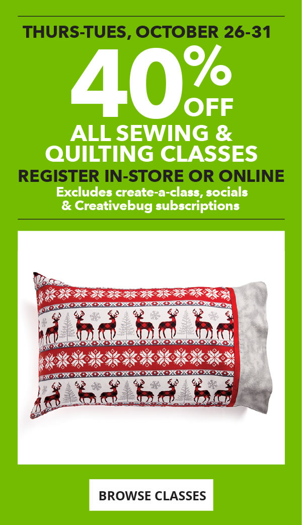 40 percent off All Sewing and Quilting Classes. Register in-store or online.Excludes Create-a-Class, Socials and Creativebug subscriptions. BROWSE CLASSES.