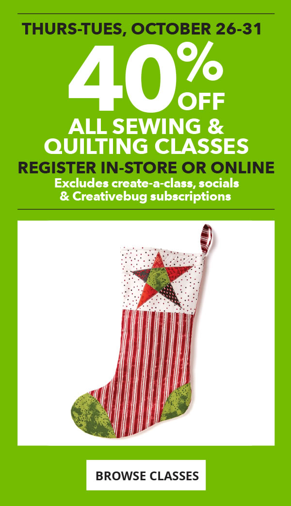 40% off All Sewing and Quilting Classes. Register in-store or online. Excludes create-a-class, socials and Creativebug subscriptions. BROWSE CLASSES.
