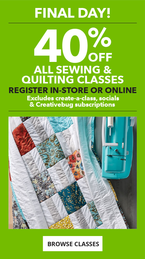 Ends Tomorrow! 40% off All Sewing and Quilting Classes.