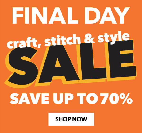 FINAL DAY Craft, Stitch and Syle Sale. SHOP NOW.