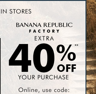 BANANA REPUBLIC FACTORY | EXTRA 40%** OFF YOUR PURCHASE