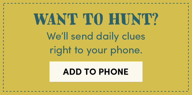 Want To Hunt? We'll Send Daily Clues Right To Your Phone. Add To Phone ›