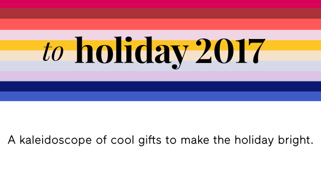 to holiday 2017 | A kaleidoscope of cool gifts to make the holiday bright.