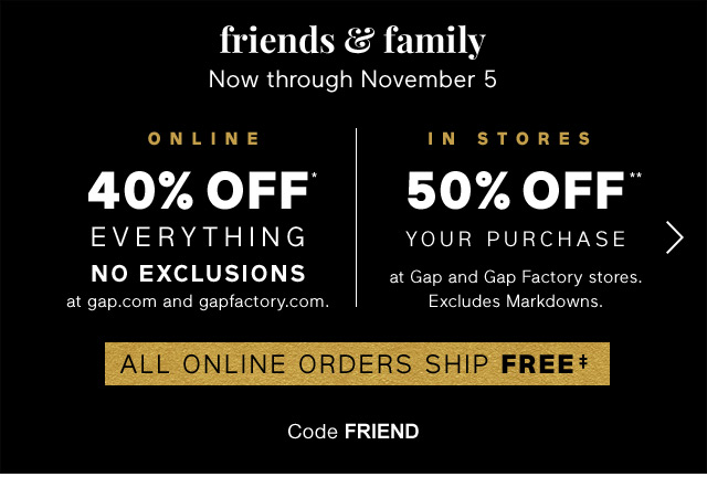 Now through November 5 | ONLINE 40% OFF* EVERYTHING NO EXCLUSIONS | IN STORES 50% OFF** YOUR PURCHASE | ALL ONLINE ORDERS SHIP FREE‡ | Code FRIEND