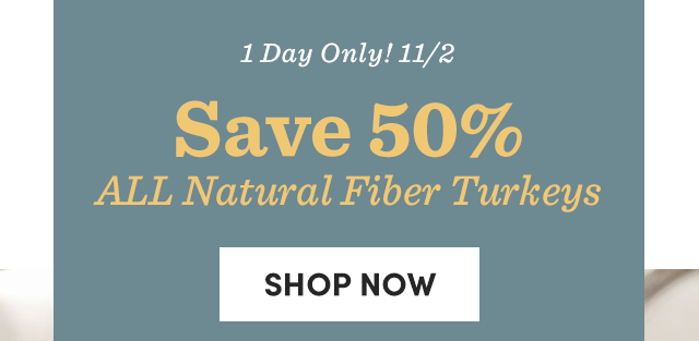 1 Day Only! 11/2 Save 50% All Natural Fiber Turkeys. Shop Now ›