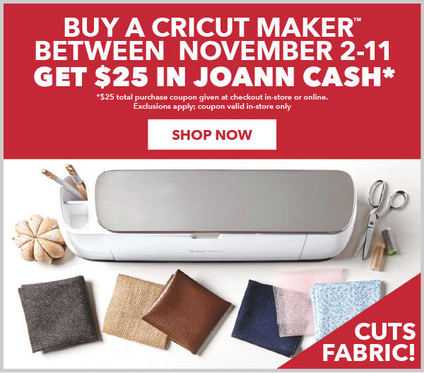 Buy a Cricut Maker between November 2-11 and get $25 in JOANN CASH. $25 total purchase coupon given at checkout in-store or online. Exclusions apply. Coupon valid in-store only.