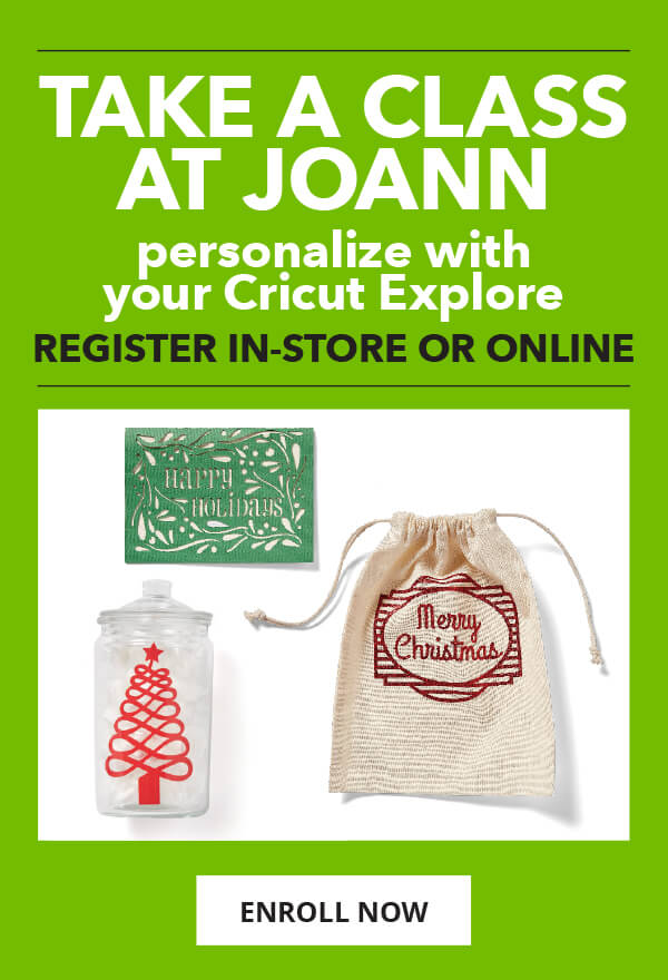 Take a class at JOANN. Personalize with Your Cricut Explore. ENROLL NOW.