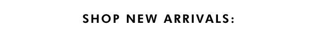 SHOP NEW ARRIVALS: