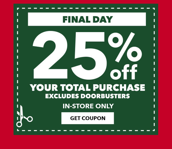 FINAL DAY. In-Store Only. 25 percent off Your Total Purchase. Excludes Doorbusters. GET COUPON.