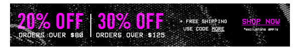 20% OFF ORDERS OVER $80. 30% OFF ORDERS OVER $125 PLUS FREE SHIPPING USE CODE MORE. SHOP NOW.